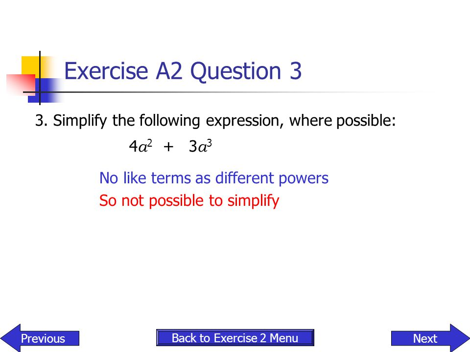 Exercise A2 Question 3 3. Simplify the following expression, where possible: 4 a 2 + 3 a 3 No like terms as different powers So not possible to simpli