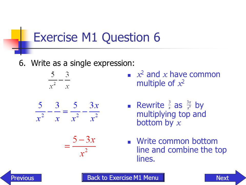 Exercise M1 Question 6 x 2 and x have common multiple of x 2 Rewrite as by multiplying top and bottom by x Write common bottom line and combine the to