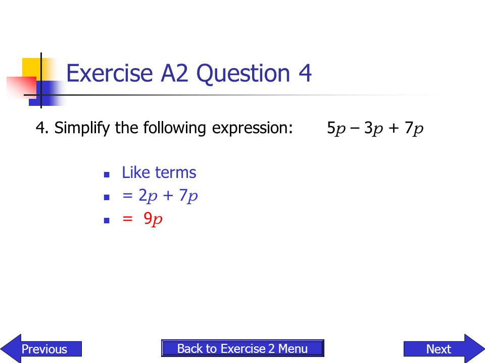 Exercise A2 Question 4 4.Simplify the following expression:5 p – 3 p + 7 p Like terms = 2 p + 7 p = 9 p Back to Exercise 2 Menu NextPrevious