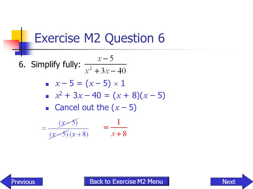 Exercise M2 Question 6 x – 5 = ( x – 5)  1 x 2 + 3 x – 40 = ( x + 8)( x – 5) Cancel out the ( x – 5) 6. Simplify fully: NextPrevious Back to Exercise