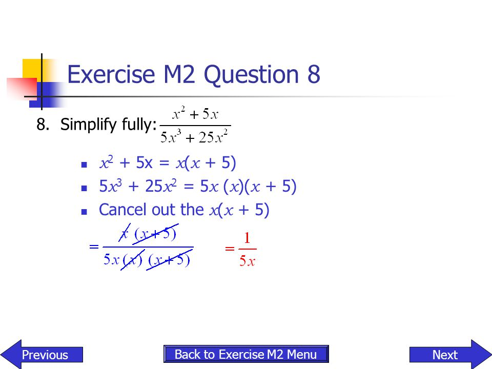 Exercise M2 Question 8 x 2 + 5x = x ( x + 5) 5 x 3 + 25 x 2 = 5 x ( x )( x + 5) Cancel out the x ( x + 5) 8. Simplify fully: NextPrevious Back to Exer