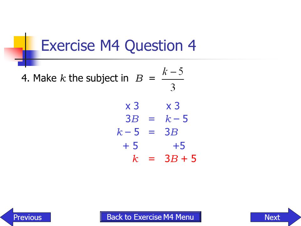 Exercise M4 Question 4 4. Make k the subject in B = NextPrevious Back to Exercise M4 Menu x 3 x 3 3 B = k – 5 k – 5 = 3 B + 5 +5 k = 3 B + 5