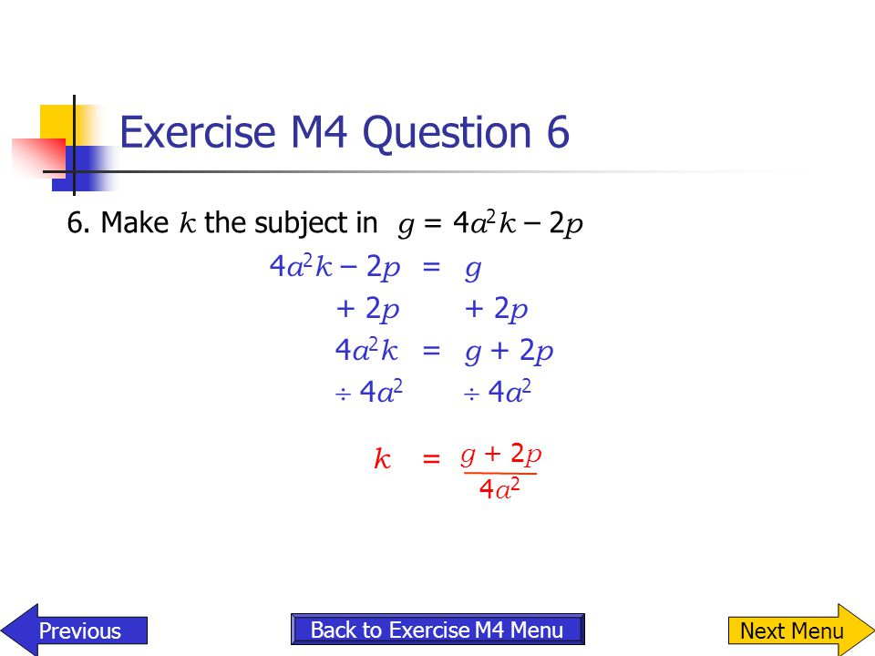 Exercise M4 Question 6 6. Make k the subject in g = 4 a 2 k – 2 p Previous g + 2 p 4a24a2 Back to Exercise M4 Menu 4 a 2 k – 2 p = g + 2 p + 2 p 4 a 2