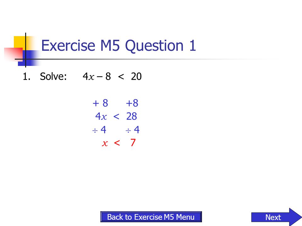 Exercise M5 Question 1 1.Solve:4 x – 8 < 20 + 8 +8 4 x < 28  4  4 x < 7 Next Back to Exercise M5 Menu