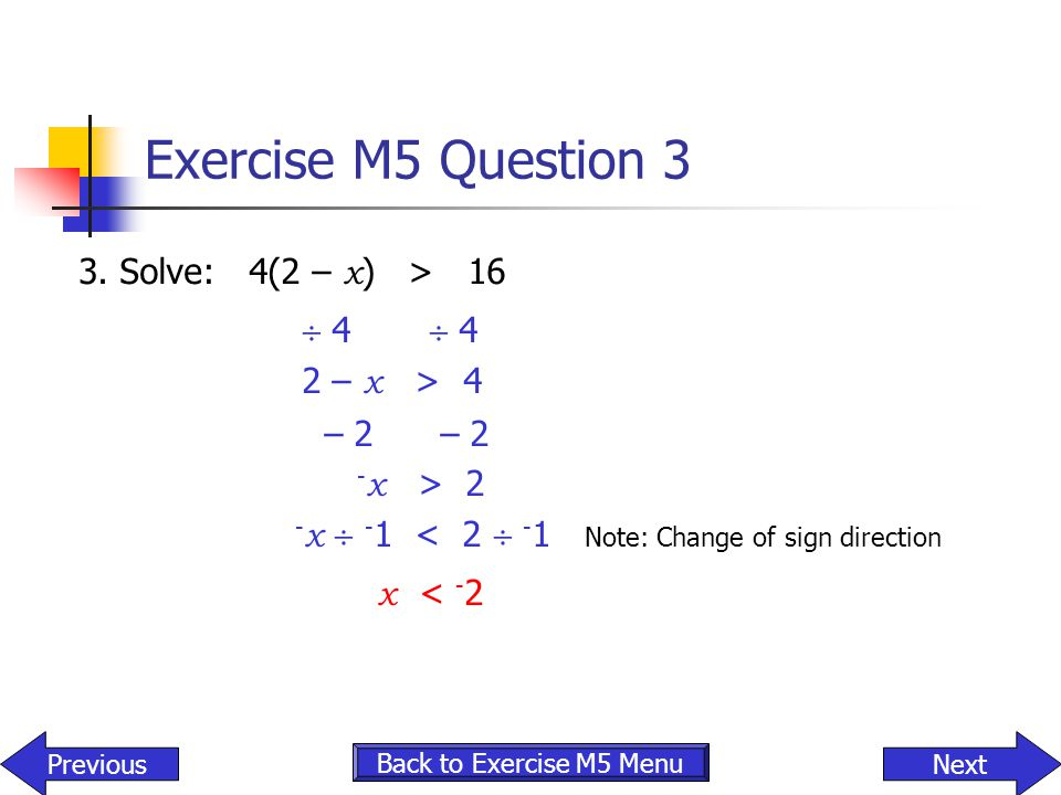 Exercise M5 Question 3 3. Solve: 4(2 – x ) > 16  4  4 2 – x > 4 – 2 – 2 - x > 2 - x  - 1 < 2  - 1 Note: Change of sign direction x < - 2 NextPrevi