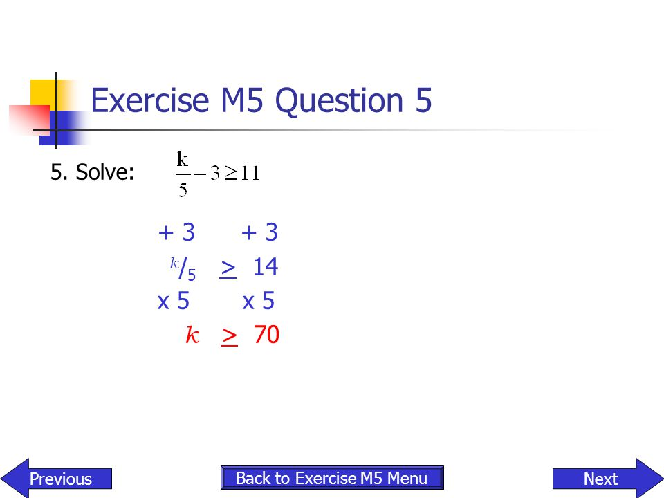 Exercise M5 Question 5 5. Solve: + 3 + 3 k / 5 > 14 x 5 x 5 k > 70 NextPrevious Back to Exercise M5 Menu