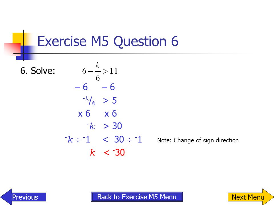 Exercise M5 Question 6 6. Solve: – 6 - k / 6 > 5 x 6 x 6 - k > 30 - k  - 1 < 30  - 1 Note: Change of sign direction k < - 30 Previous Back to Exerci