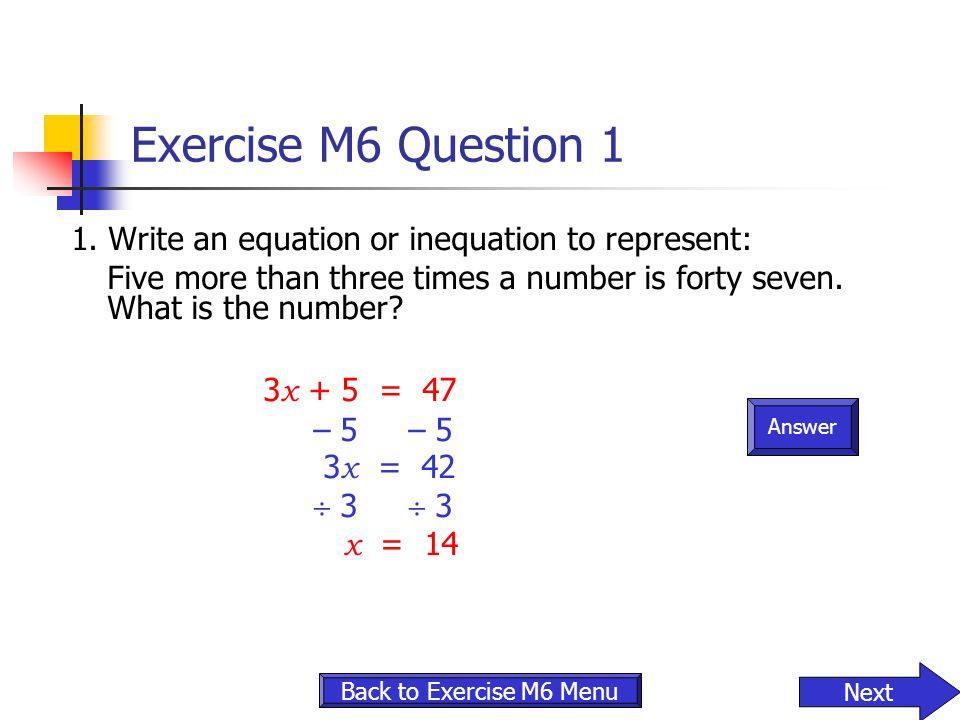 Answer Exercise M6 Question 1 1. Write an equation or inequation to represent: Five more than three times a number is forty seven. What is the number?