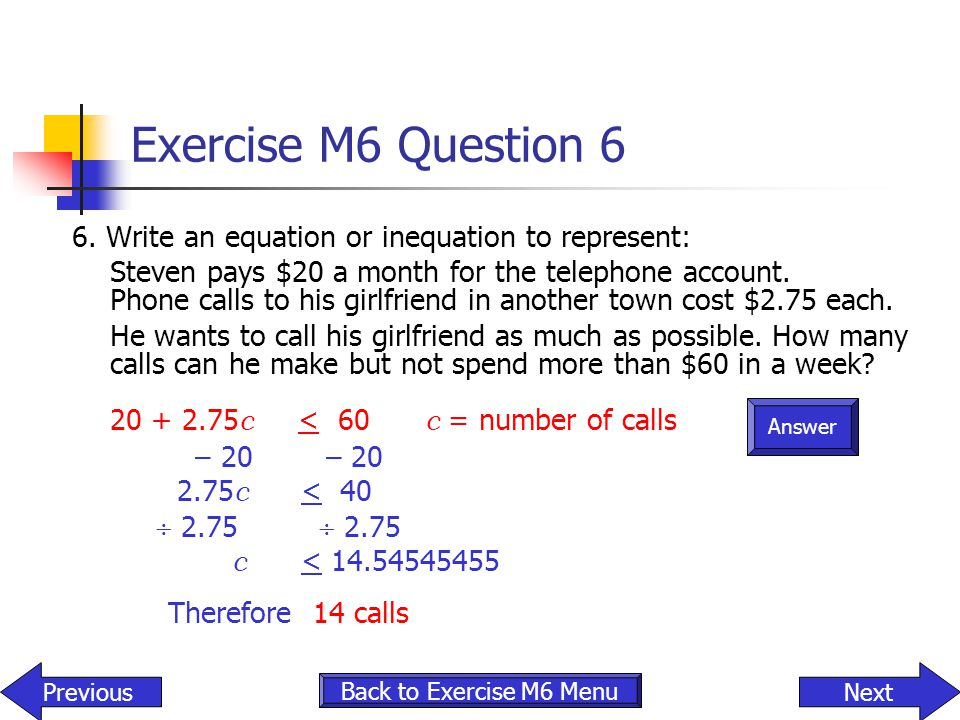 Answer Exercise M6 Question 6 6. Write an equation or inequation to represent: Steven pays $20 a month for the telephone account. Phone calls to his g