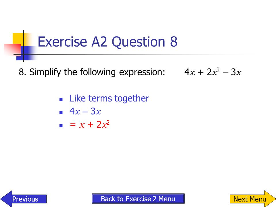 Exercise A2 Question 8 8.Simplify the following expression:4 x + 2 x 2 – 3 x Like terms together 4 x – 3 x = x + 2 x 2 Back to Exercise 2 Menu Previou