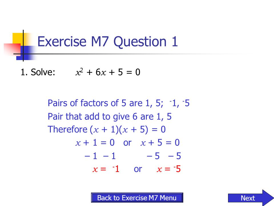 Exercise M7 Question 1 1. Solve: x 2 + 6 x + 5 = 0 Pairs of factors of 5 are 1, 5; - 1, - 5 Pair that add to give 6 are 1, 5 Therefore ( x + 1)( x + 5
