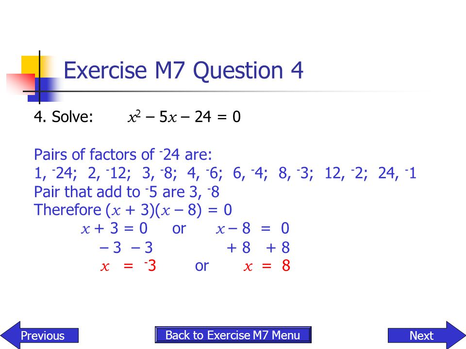 Exercise M7 Question 4 4. Solve: x 2 – 5 x – 24 = 0 Pairs of factors of - 24 are: 1, - 24; 2, - 12; 3, - 8; 4, - 6; 6, - 4; 8, - 3; 12, - 2; 24, - 1 P