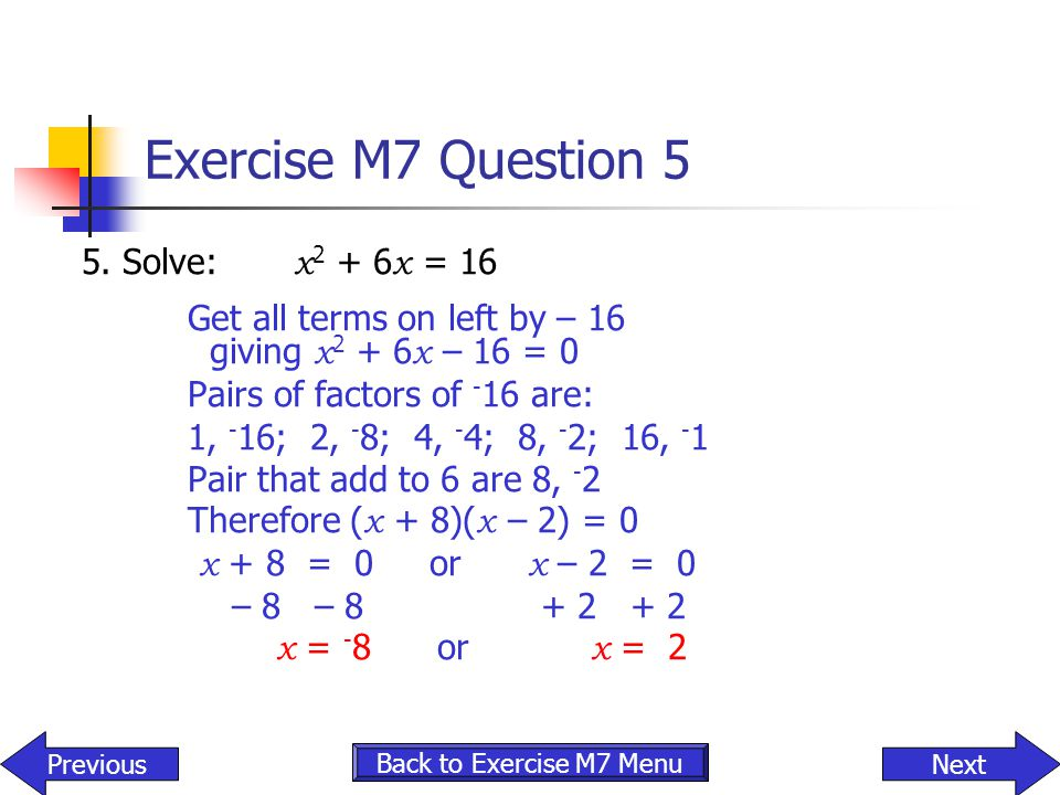 Exercise M7 Question 5 5. Solve: x 2 + 6 x = 16 Get all terms on left by – 16 giving x 2 + 6 x – 16 = 0 Pairs of factors of - 16 are: 1, - 16; 2, - 8;