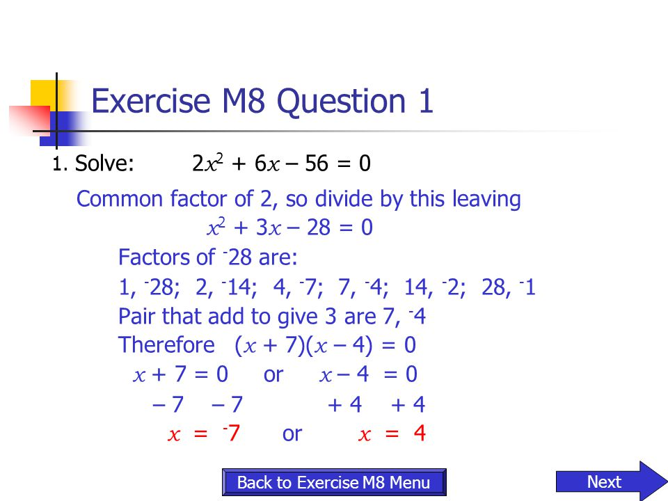 Exercise M8 Question 1 1. Solve: 2 x 2 + 6 x – 56 = 0 Common factor of 2, so divide by thisleaving x 2 + 3 x – 28 = 0 Factors of - 28 are: 1, - 28; 2,