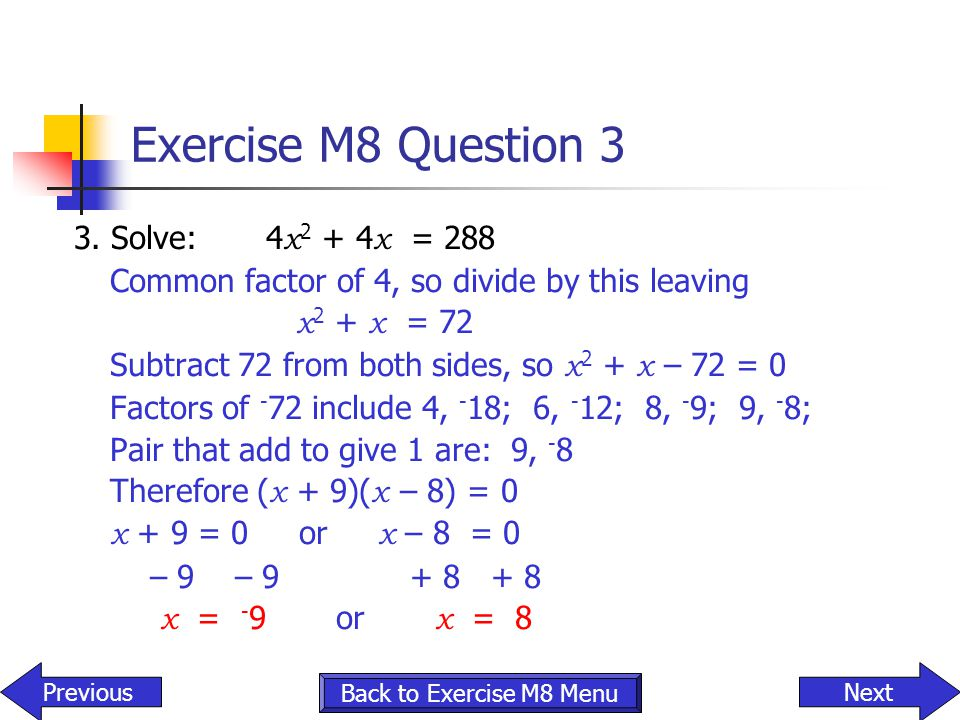 Exercise M8 Question 3 3. Solve: 4 x 2 + 4 x = 288 Common factor of 4, so divide by this leaving x 2 + x = 72 Subtract 72 from both sides, so x 2 + x