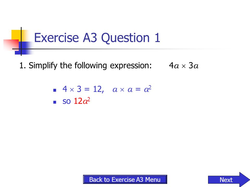 Exercise A3 Question 1 1.Simplify the following expression:4 a  3 a 4  3 = 12, a  a = a 2 so 12 a 2 Back to Exercise A3 Menu Next