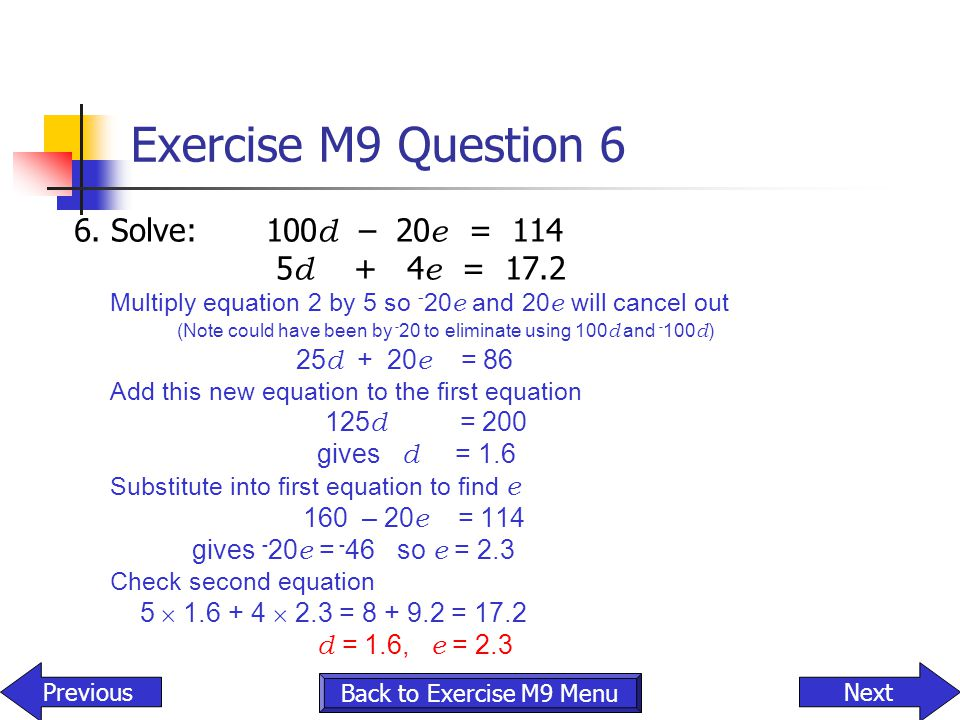 Exercise M9 Question 6 6. Solve:100 d – 20 e = 114 5 d + 4 e = 17.2 Multiply equation 2 by 5 so - 20 e and 20 e will cancel out (Note could have been