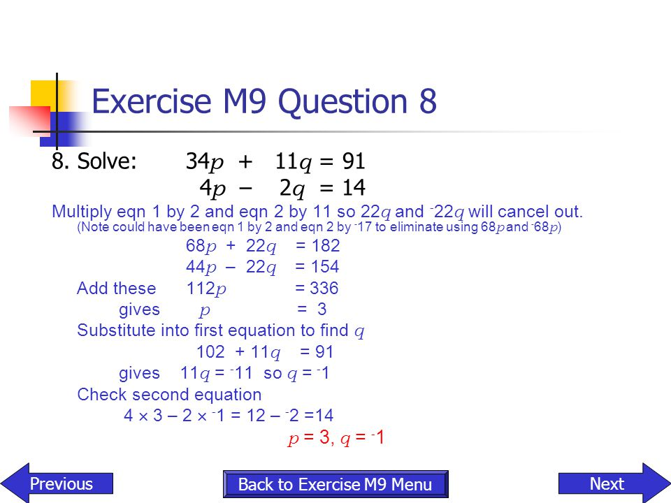 Exercise M9 Question 8 8. Solve:34 p + 11 q = 91 4 p – 2 q = 14 Multiply eqn 1 by 2 and eqn 2 by 11 so 22 q and - 22 q will cancel out. (Note could ha