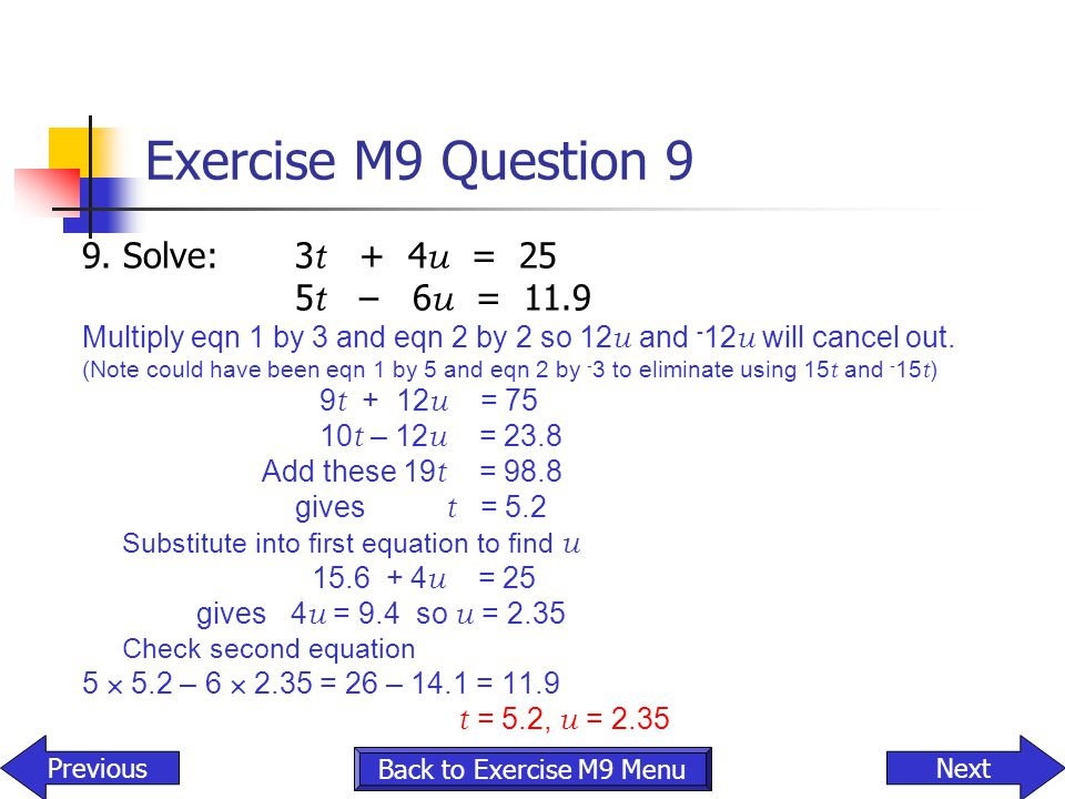 Exercise M9 Question 9 9. Solve:3 t + 4 u = 25 5 t – 6 u = 11.9 Multiply eqn 1 by 3 and eqn 2 by 2 so 12 u and - 12 u will cancel out. (Note could hav