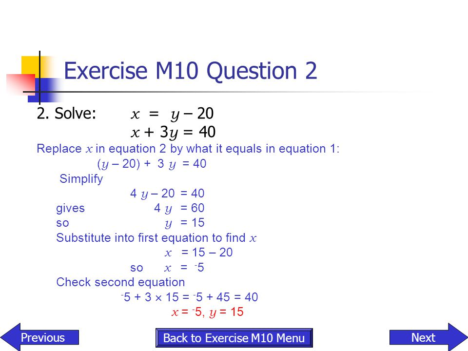 Exercise M10 Question 2 2. Solve: x = y – 20 x + 3 y = 40 Replace x in equation 2 by what it equals in equation 1: ( y – 20) + 3 y = 40 Simplify 4 y –