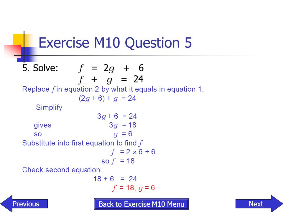 Exercise M10 Question 5 5. Solve: f = 2 g + 6 f + g = 24 Replace f in equation 2 by what it equals in equation 1: (2 g + 6) + g = 24 Simplify 3 g + 6