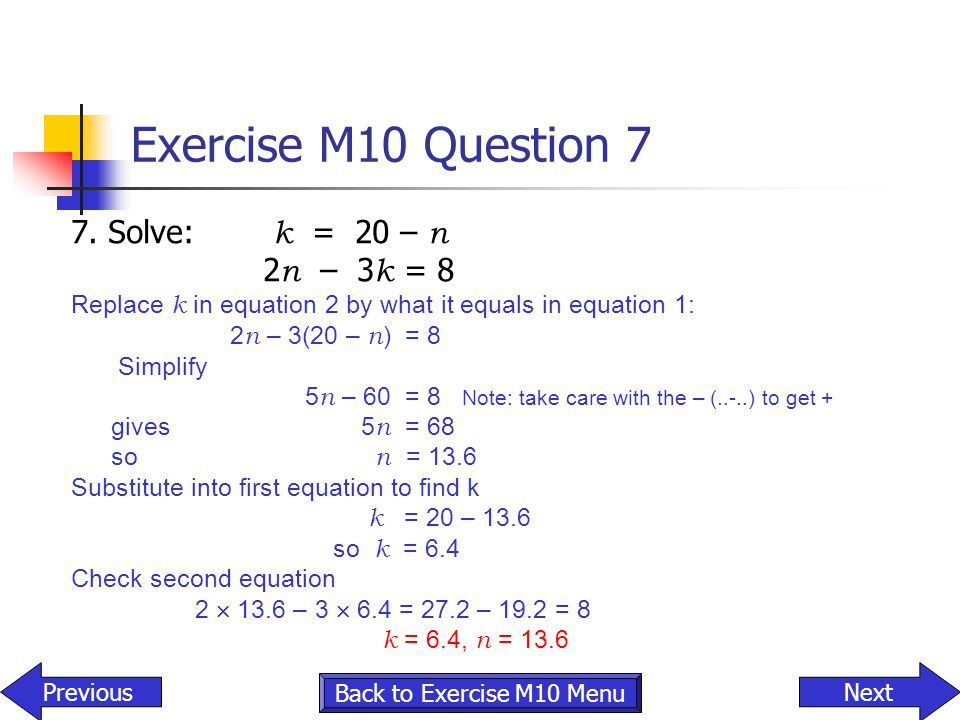 Exercise M10 Question 7 7. Solve: k = 20 – n 2 n – 3 k = 8 Replace k in equation 2 by what it equals in equation 1: 2 n – 3(20 – n ) = 8 Simplify 5 n