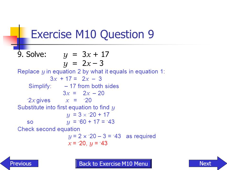 Exercise M10 Question 9 9. Solve: y = 3 x + 17 y = 2 x – 3 Replace y in equation 2 by what it equals in equation 1: 3 x + 17 = 2 x – 3 Simplify: – 17
