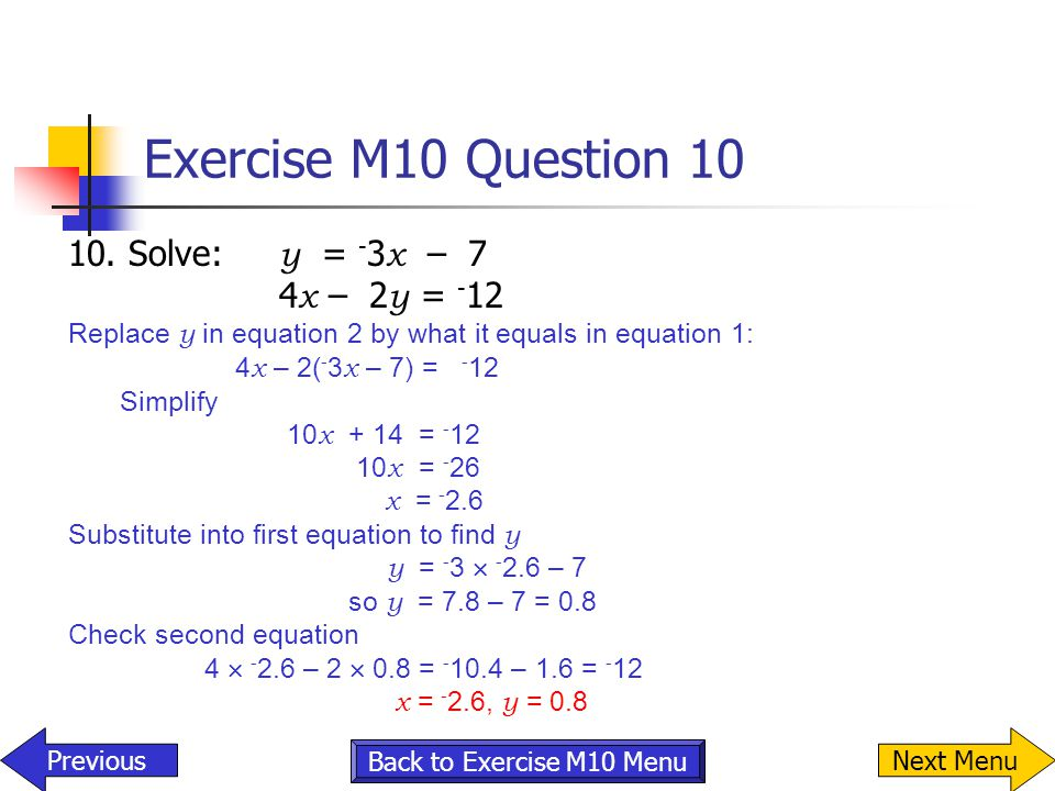 Exercise M10 Question 10 10. Solve: y = - 3 x – 7 4 x – 2 y = - 12 Replace y in equation 2 by what it equals in equation 1: 4 x – 2( - 3 x – 7) = - 12