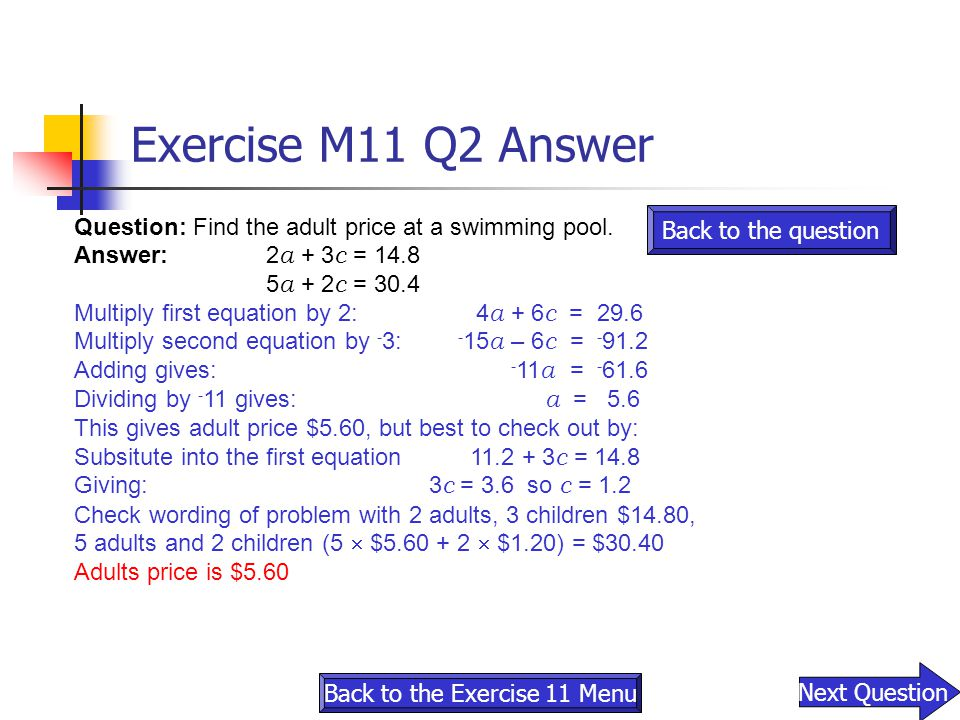 Question: Find the adult price at a swimming pool. Answer:2 a + 3 c = 14.8 5 a + 2 c = 30.4 Multiply first equation by 2: 4 a + 6 c = 29.6 Multiply se