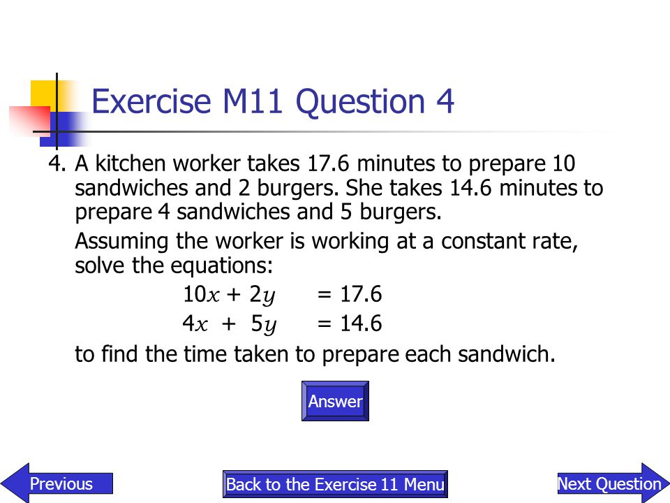Exercise M11 Question 4 4.A kitchen worker takes 17.6 minutes to prepare 10 sandwiches and 2 burgers. She takes 14.6 minutes to prepare 4 sandwiches a