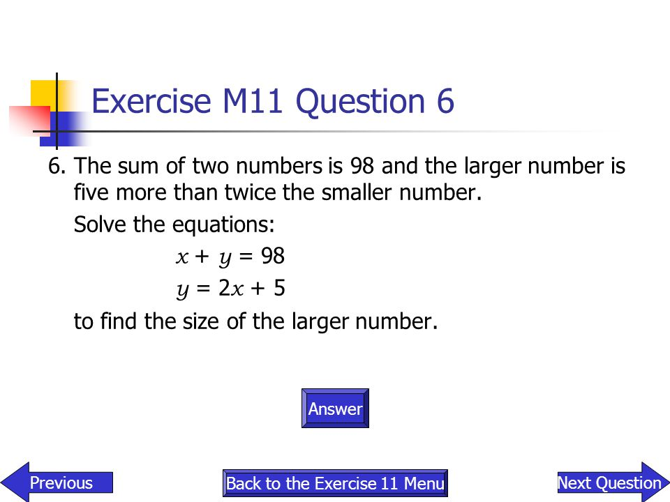 Exercise M11 Question 6 6.The sum of two numbers is 98 and the larger number is five more than twice the smaller number. Solve the equations: x + y =