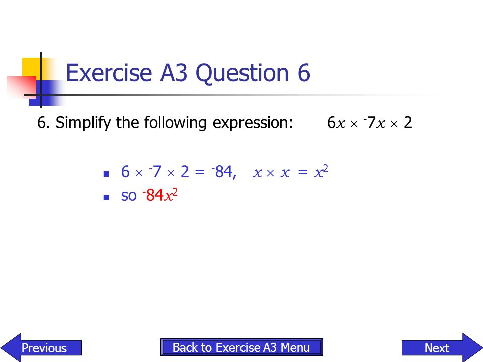 Exercise A3 Question 6 6.Simplify the following expression:6 x  - 7 x  2 6  - 7  2 = - 84, x  x = x 2 so - 84 x 2 Back to Exercise A3 Menu NextPr