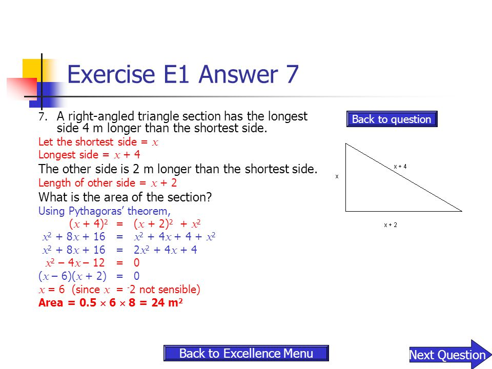 Exercise E1 Answer 7 7. A right-angled triangle section has the longest side 4 m longer than the shortest side. Let the shortest side = x Longest side