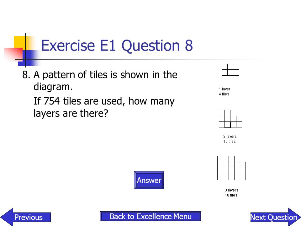 Exercise E1 Question 8 8.A pattern of tiles is shown in the diagram. If 754 tiles are used, how many layers are there? Answer PreviousNext Question Ba