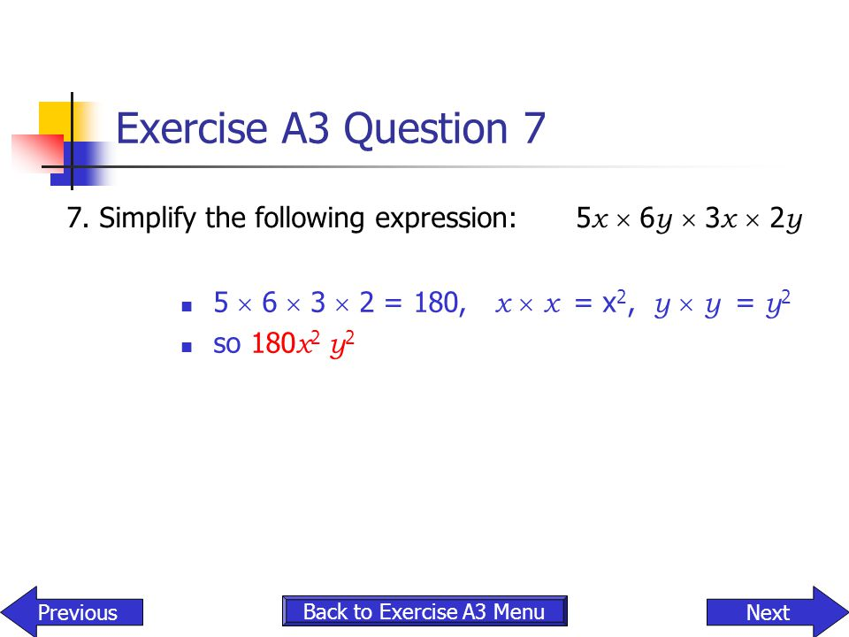Exercise A3 Question 7 7.Simplify the following expression:5 x  6 y  3 x  2 y 5  6  3  2 = 180, x  x = x 2, y  y = y 2 so 180 x 2 y 2 Back to