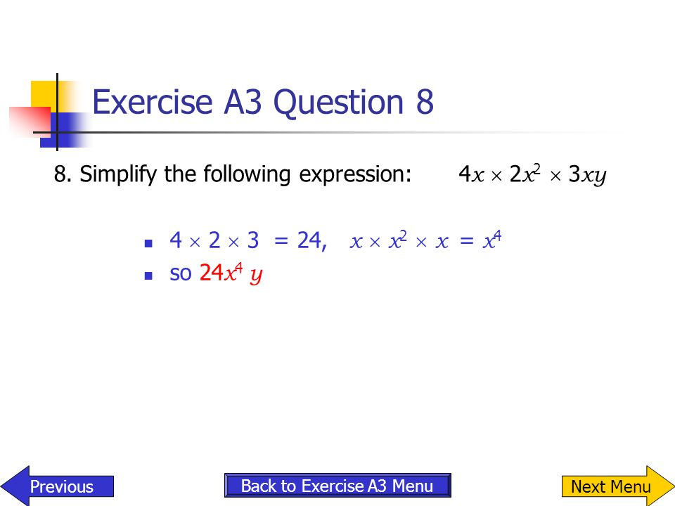 Exercise A3 Question 8 8.Simplify the following expression:4 x  2 x 2  3 xy 4  2  3 = 24, x  x 2  x = x 4 so 24 x 4 y Back to Exercise A3 Menu P