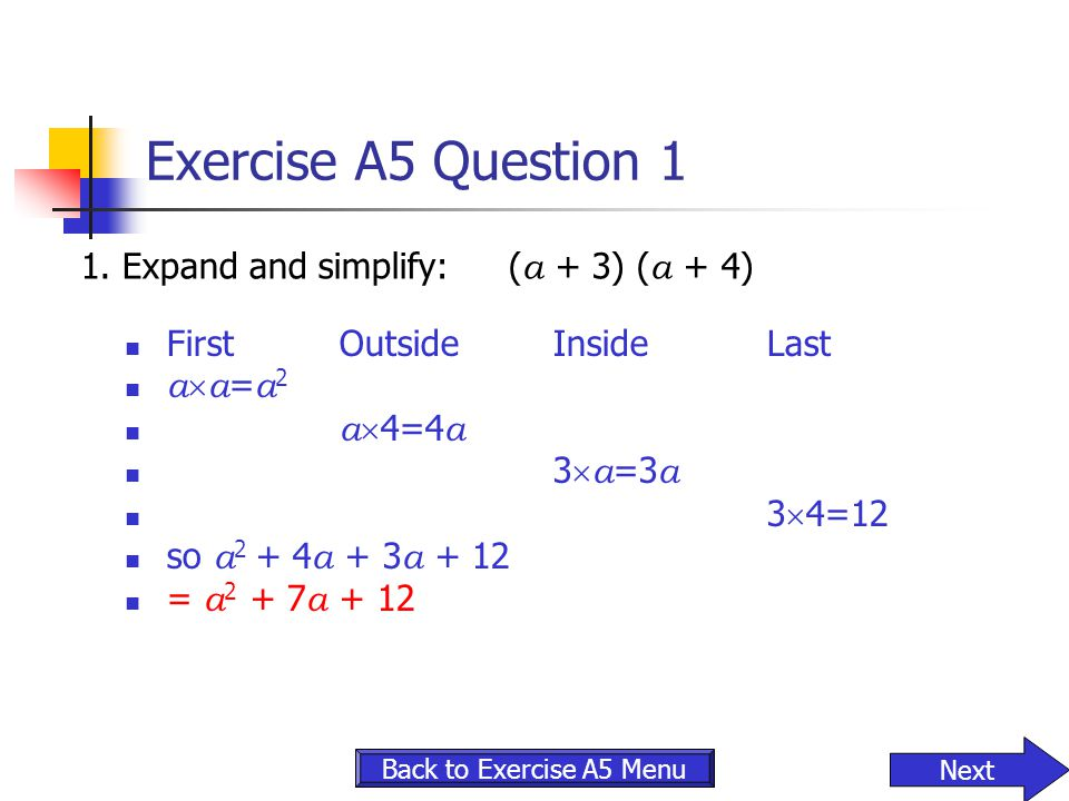 Exercise A5 Question 1 1.Expand and simplify:( a + 3) ( a + 4) FirstOutsideInsideLast a  a = a 2 a  4=4 a 3  a =3 a 3  4=12 so a 2 + 4 a + 3 a + 1