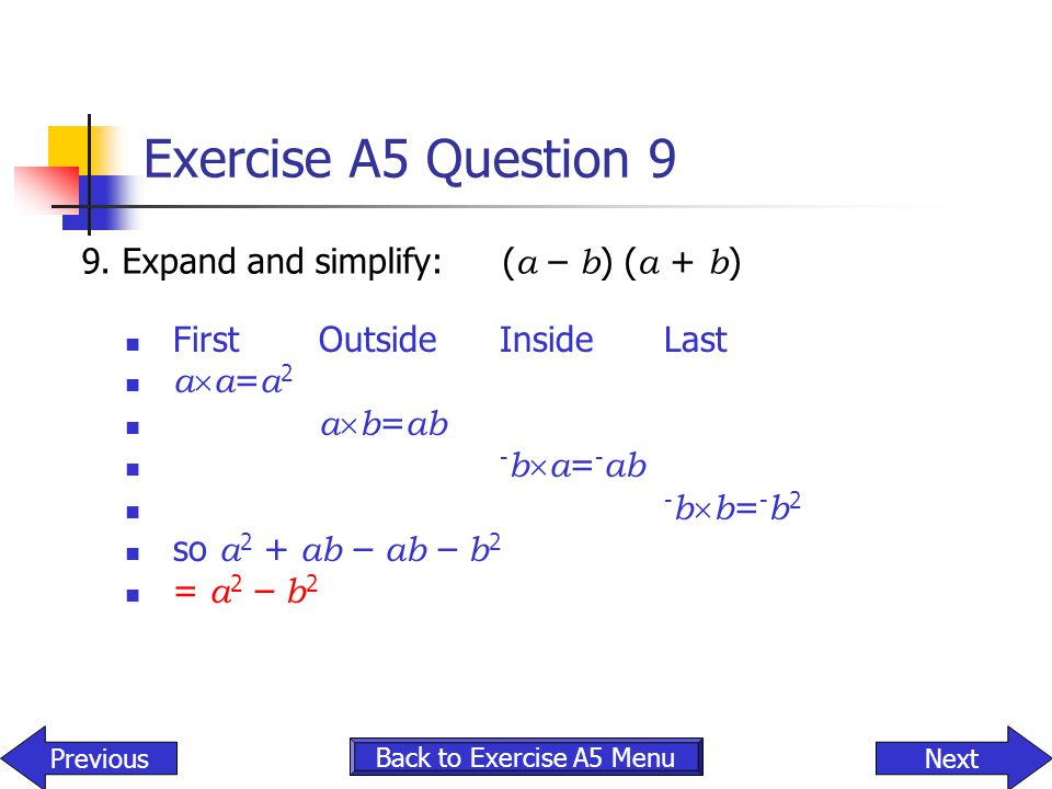 Exercise A5 Question 9 9. Expand and simplify:( a – b ) ( a + b ) Back to Exercise A5 Menu NextPrevious FirstOutsideInsideLast a  a = a 2 a  b = ab
