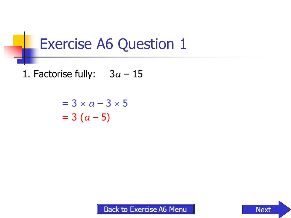 Exercise A6 Question 1 1. Factorise fully:3 a – 15 Back to Exercise A6 Menu Next = 3  a – 3  5 = 3 ( a – 5)