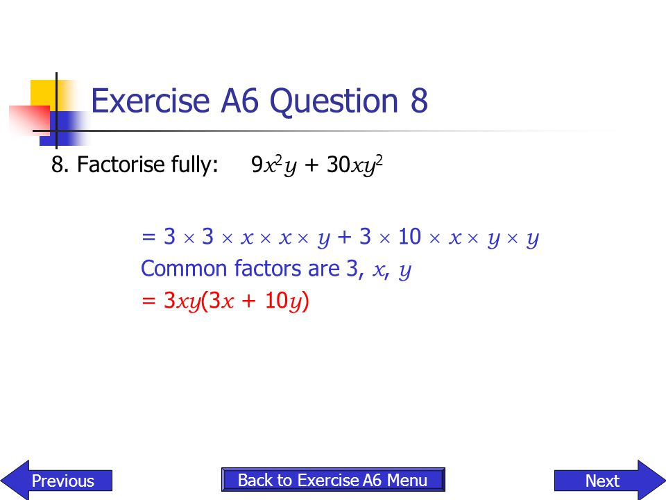 Exercise A6 Question 8 8. Factorise fully:9 x 2 y + 30 xy 2 Back to Exercise A6 Menu NextPrevious = 3  3  x  x  y + 3  10  x  y  y Common fact