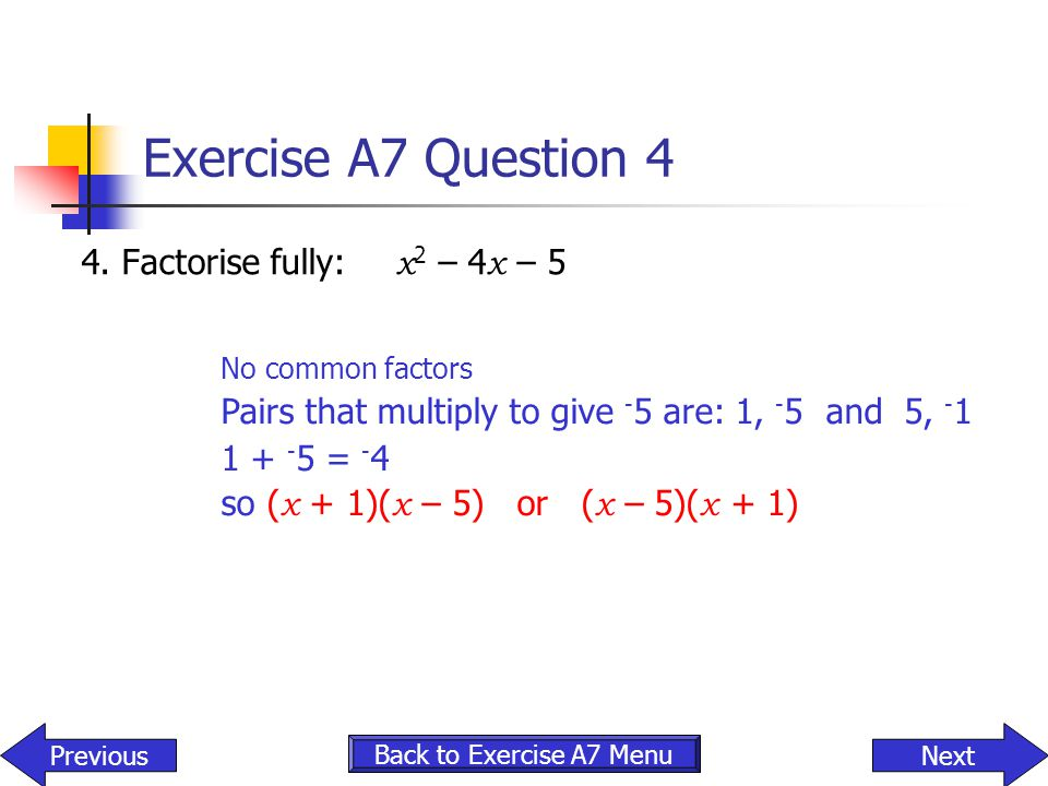 Exercise A7 Question 4 4. Factorise fully: x 2 – 4 x – 5 Back to Exercise A7 Menu NextPrevious No common factors Pairs that multiply to give - 5 are: