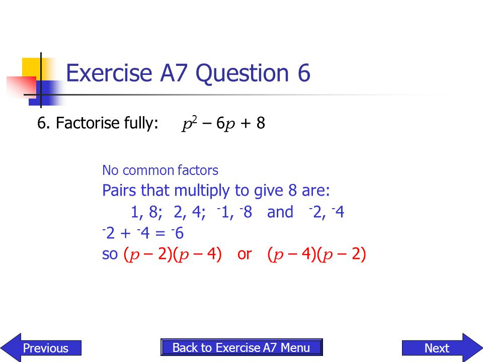 Exercise A7 Question 6 6. Factorise fully: p 2 – 6 p + 8 Back to Exercise A7 Menu NextPrevious No common factors Pairs that multiply to give 8 are: 1,