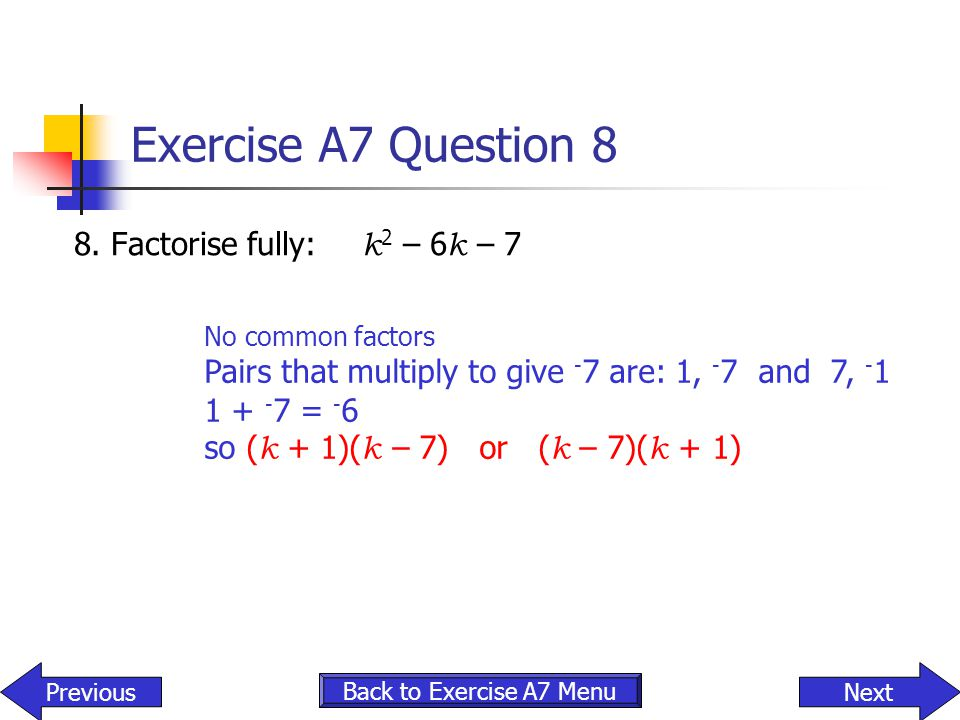 Exercise A7 Question 8 8. Factorise fully: k 2 – 6 k – 7 Back to Exercise A7 Menu NextPrevious No common factors Pairs that multiply to give - 7 are: