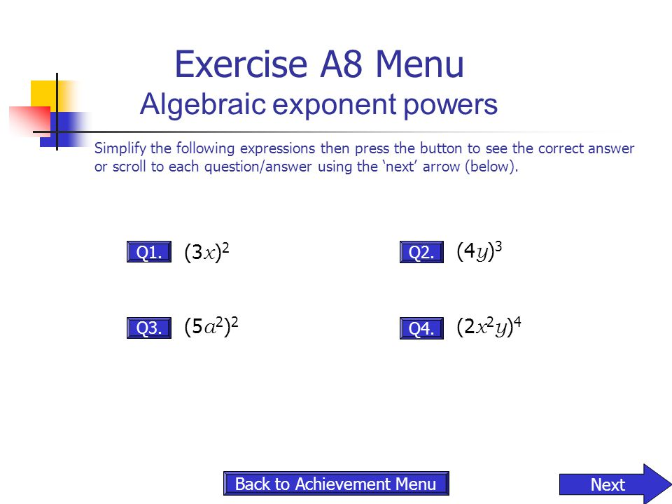 Exercise A8 Menu Algebraic exponent powers Q3. Q1. (3 x ) 2 Q4. Q2. (4 y ) 3 Next Simplify the following expressions then press the button to see the