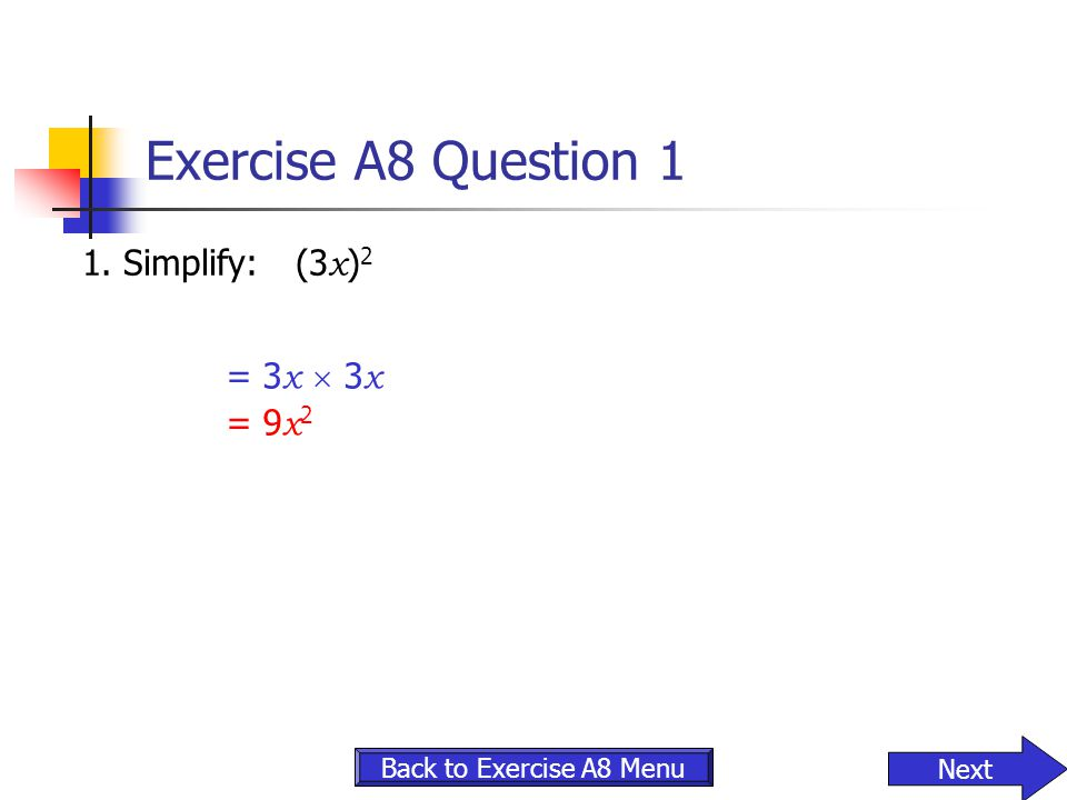Exercise A8 Question 1 1. Simplify:(3 x ) 2 Back to Exercise A8 Menu Next = 3 x  3 x = 9 x 2