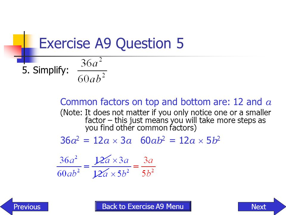 Exercise A9 Question 5 5. Simplify: Back to Exercise A9 Menu NextPrevious Common factors on top and bottom are: 12 and a (Note: It does not matter if