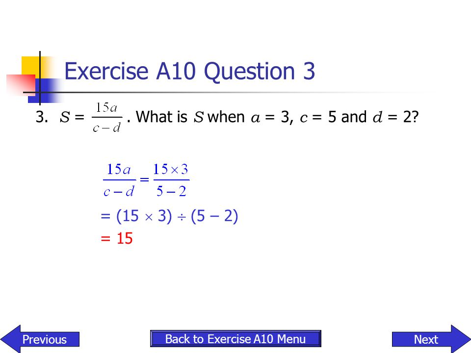Exercise A10 Question 3 3. S =. What is S when a = 3, c = 5 and d = 2? NextPrevious Back to Exercise A10 Menu = (15  3)  (5 – 2) = 15