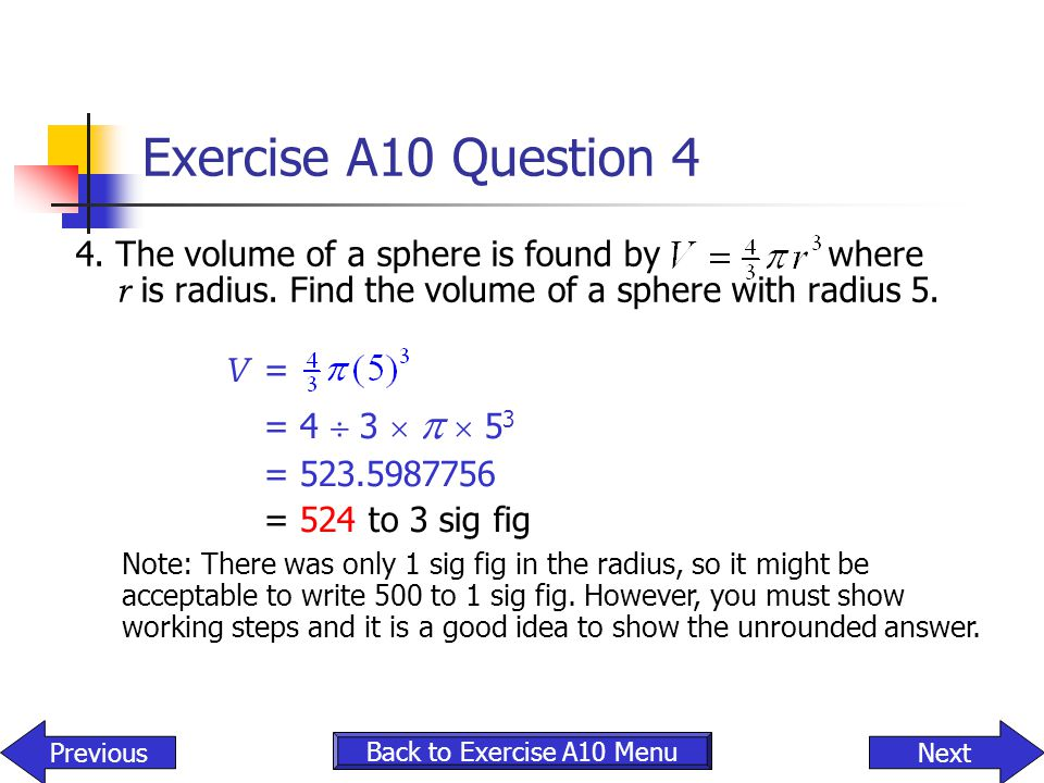 Exercise A10 Question 4 4.The volume of a sphere is found by where r is radius. Find the volume of a sphere with radius 5. NextPrevious Back to Exerci