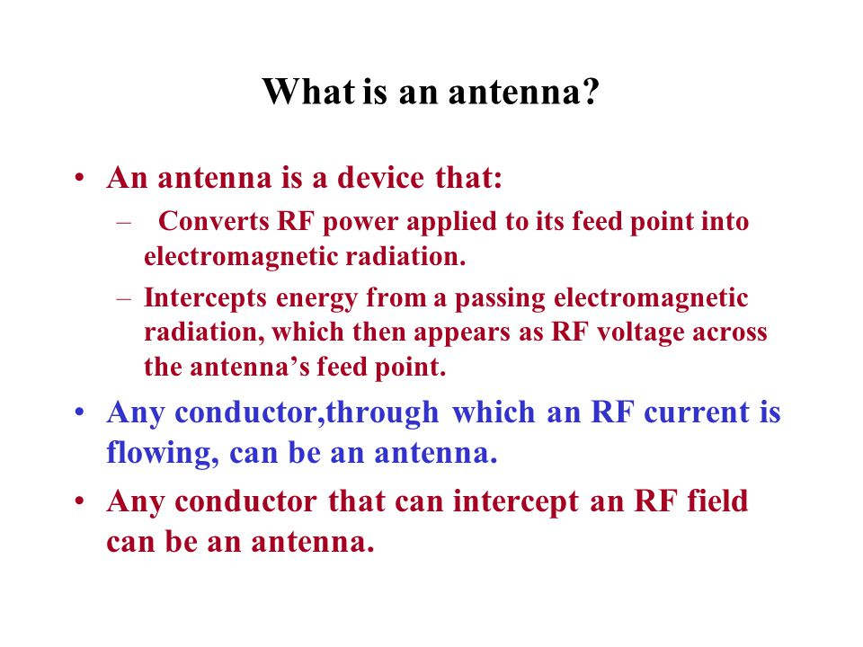 What is an antenna? An antenna is a device that: – Converts RF power applied to its feed point into electromagnetic radiation. –Intercepts energy from