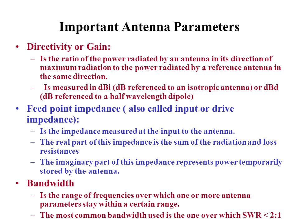 Important Antenna Parameters Directivity or Gain: –Is the ratio of the power radiated by an antenna in its direction of maximum radiation to the power